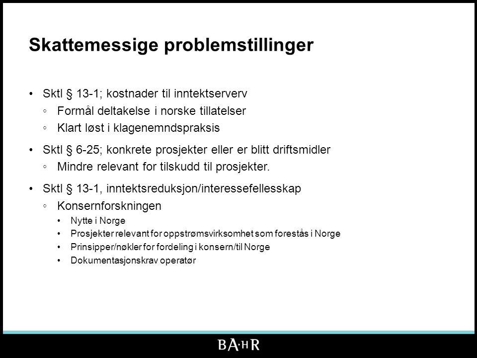 Skattemessige problemstillinger •Sktl § 13-1; kostnader til inntektserverv ◦Formål deltakelse i norske tillatelser ◦Klart løst i klagenemndspraksis •Sktl § 6-25; konkrete prosjekter eller er blitt driftsmidler ◦Mindre relevant for tilskudd til prosjekter.