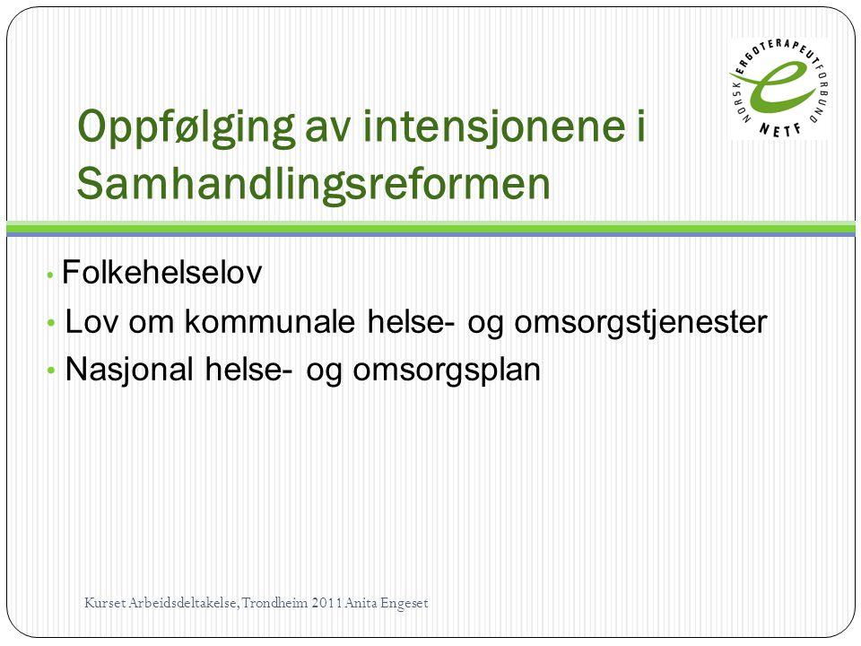 Oppfølging av intensjonene i Samhandlingsreformen • Folkehelselov • Lov om kommunale helse- og omsorgstjenester • Nasjonal helse- og omsorgsplan Kurset Arbeidsdeltakelse, Trondheim 2011 Anita Engeset