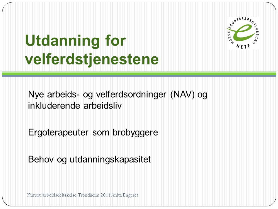 Utdanning for velferdstjenestene Nye arbeids- og velferdsordninger (NAV) og inkluderende arbeidsliv Ergoterapeuter som brobyggere Behov og utdanningskapasitet Kurset Arbeidsdeltakelse, Trondheim 2011 Anita Engeset