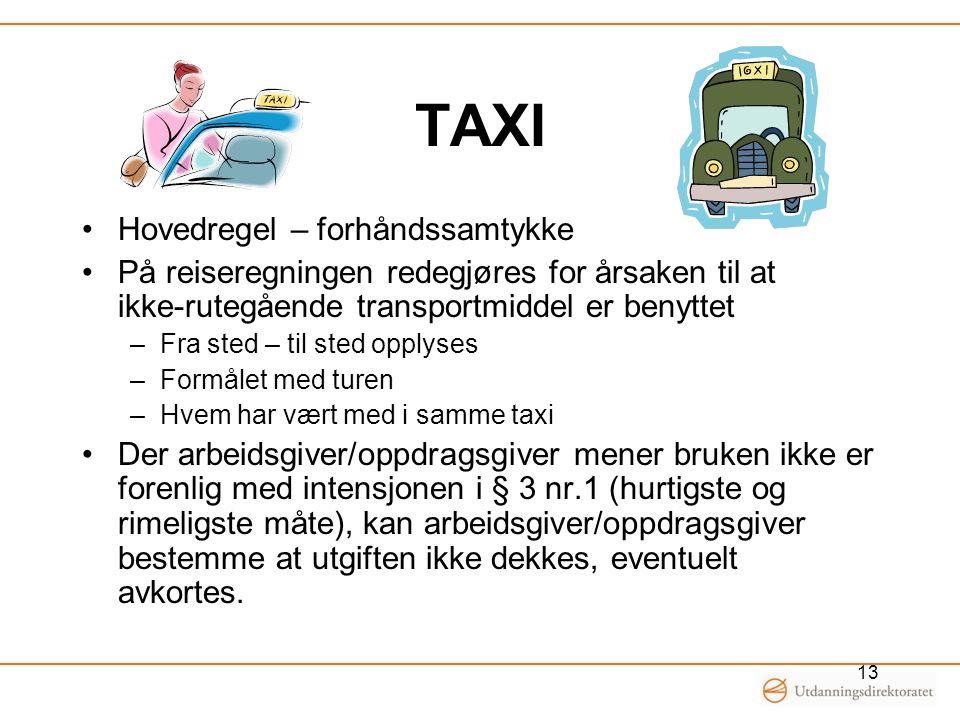TAXI •Hovedregel – forhåndssamtykke •På reiseregningen redegjøres for årsaken til at ikke-rutegående transportmiddel er benyttet –Fra sted – til sted opplyses –Formålet med turen –Hvem har vært med i samme taxi •Der arbeidsgiver/oppdragsgiver mener bruken ikke er forenlig med intensjonen i § 3 nr.1 (hurtigste og rimeligste måte), kan arbeidsgiver/oppdragsgiver bestemme at utgiften ikke dekkes, eventuelt avkortes.