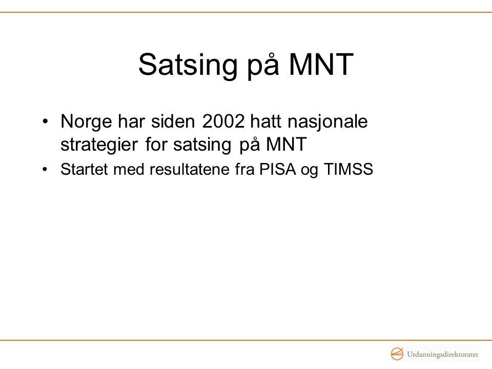 Satsing på MNT •Norge har siden 2002 hatt nasjonale strategier for satsing på MNT •Startet med resultatene fra PISA og TIMSS