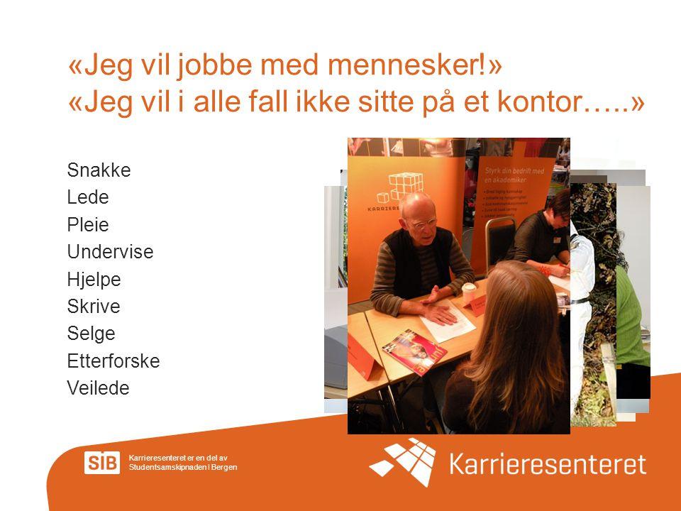Karrieresenteret er en del av Studentsamskipnaden I Bergen «Jeg vil jobbe med mennesker!» «Jeg vil i alle fall ikke sitte på et kontor…..» Snakke Lede