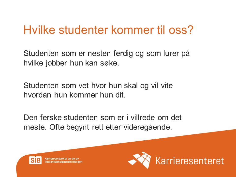 Karrieresenteret er en del av Studentsamskipnaden I Bergen Hvilke studenter kommer til oss? Studenten som er nesten ferdig og som lurer på hvilke jobb