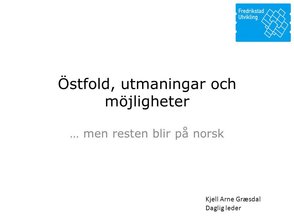 Östfold, utmaningar och möjligheter … men resten blir på norsk Kjell Arne Græsdal Daglig leder