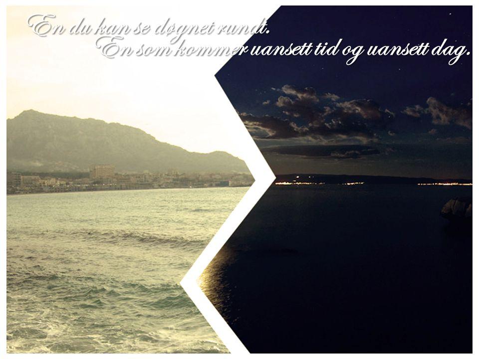 En du kan se døgnet rundt. En som kommer uansett tid og uansett dag.