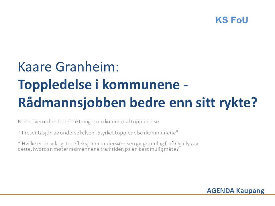 AGENDA Kaupang Kaare Granheim: Toppledelse i kommunene - Rådmannsjobben bedre enn sitt rykte? Noen overordnede betraktninger om kommunal toppledelse *