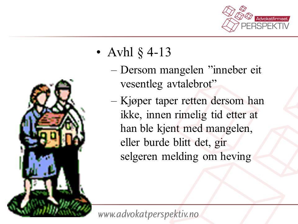 •Avhl § 4-13 –Dersom mangelen inneber eit vesentleg avtalebrot –Kjøper taper retten dersom han ikke, innen rimelig tid etter at han ble kjent med mangelen, eller burde blitt det, gir selgeren melding om heving