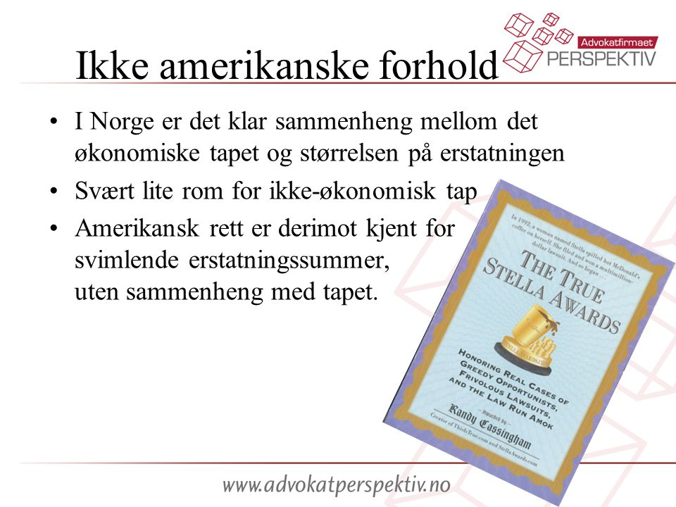 Ikke amerikanske forhold •I Norge er det klar sammenheng mellom det økonomiske tapet og størrelsen på erstatningen •Svært lite rom for ikke-økonomisk tap •Amerikansk rett er derimot kjent for svimlende erstatningssummer, uten sammenheng med tapet.