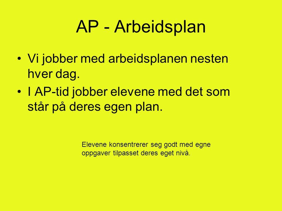 AP - Arbeidsplan •Vi jobber med arbeidsplanen nesten hver dag. •I AP-tid jobber elevene med det som står på deres egen plan. Elevene konsentrerer seg