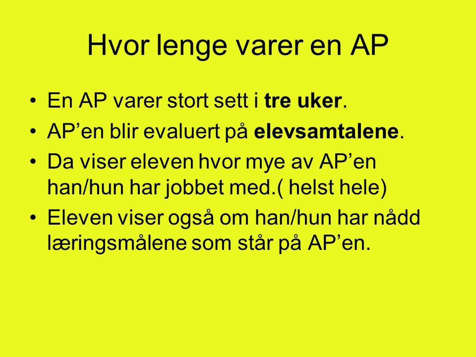 Hvor lenge varer en AP •En AP varer stort sett i tre uker. •AP'en blir evaluert på elevsamtalene. •Da viser eleven hvor mye av AP'en han/hun har jobbe