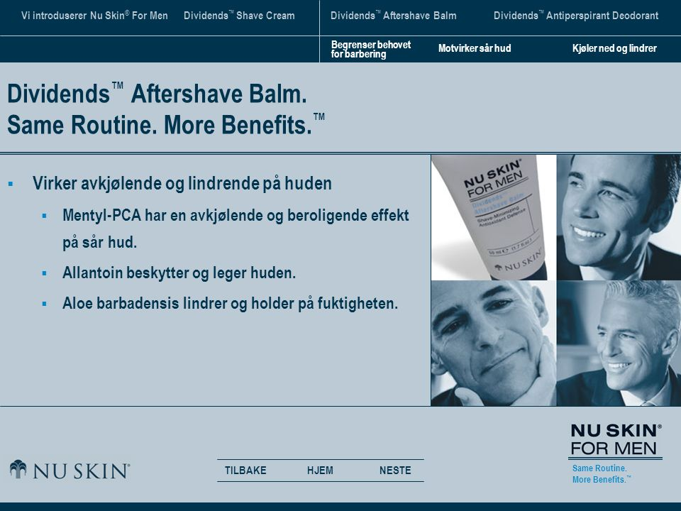 Same Routine. More Benefits. ™ TILBAKENESTEHJEM Vi introduserer Nu Skin ® For Men Dividends ™ Shave CreamDividends ™ Aftershave BalmDividends ™ Antipe