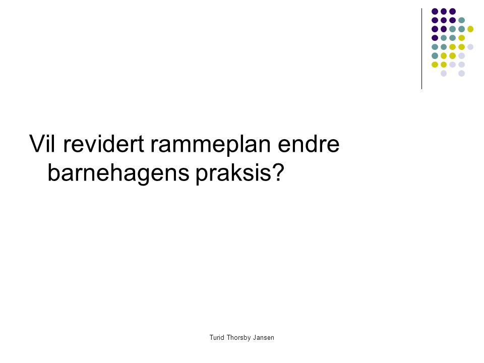 Turid Thorsby Jansen Vil revidert rammeplan endre barnehagens praksis?