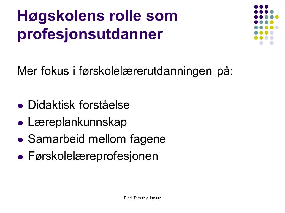 Turid Thorsby Jansen Høgskolens rolle som profesjonsutdanner Mer fokus i førskolelærerutdanningen på:  Didaktisk forståelse  Læreplankunnskap  Samarbeid mellom fagene  Førskolelæreprofesjonen