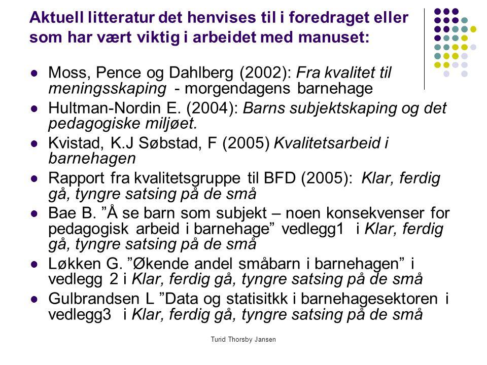 Turid Thorsby Jansen Aktuell litteratur det henvises til i foredraget eller som har vært viktig i arbeidet med manuset:  Moss, Pence og Dahlberg (2002): Fra kvalitet til meningsskaping - morgendagens barnehage  Hultman-Nordin E.