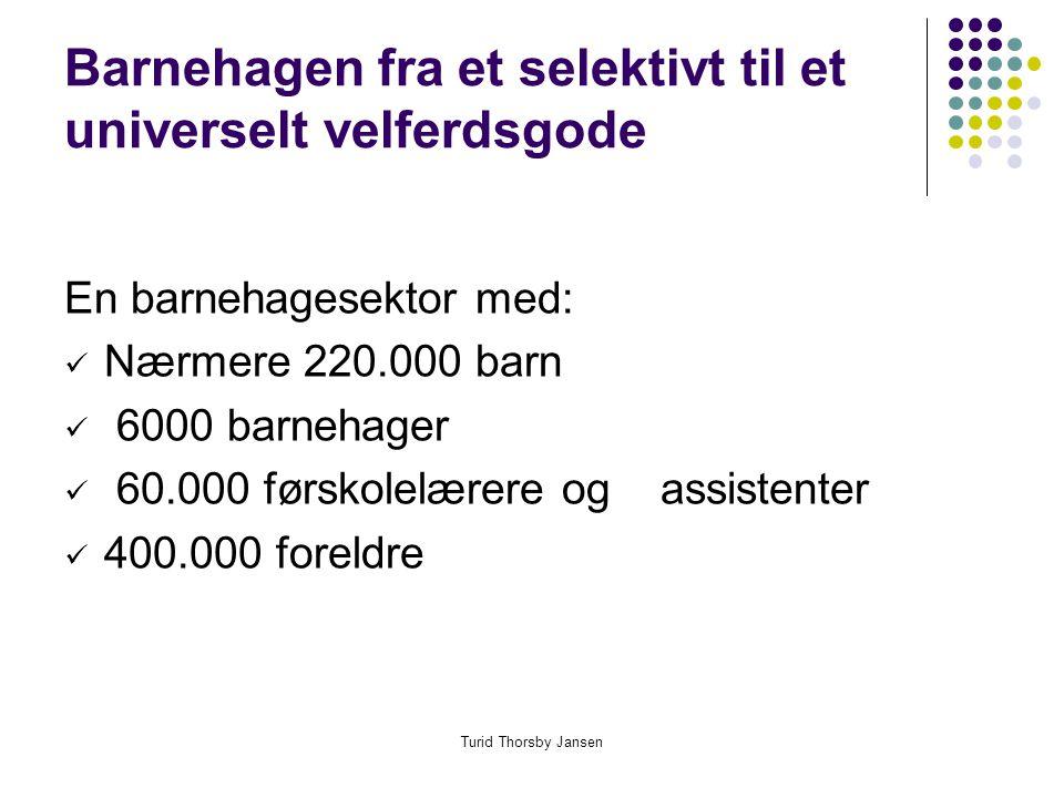 Turid Thorsby Jansen Barnehagen fra et selektivt til et universelt velferdsgode En barnehagesektor med:  Nærmere 220.000 barn  6000 barnehager  60.000 førskolelærere og assistenter  400.000 foreldre