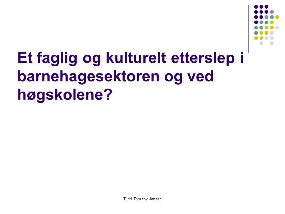 Turid Thorsby Jansen Et faglig og kulturelt etterslep i barnehagesektoren og ved høgskolene?