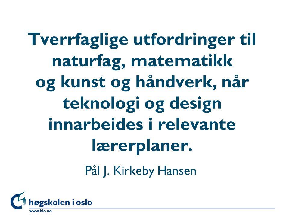 Høgskolen i Oslo Tverrfaglige utfordringer til naturfag, matematikk og kunst og håndverk, når teknologi og design innarbeides i relevante lærerplaner.