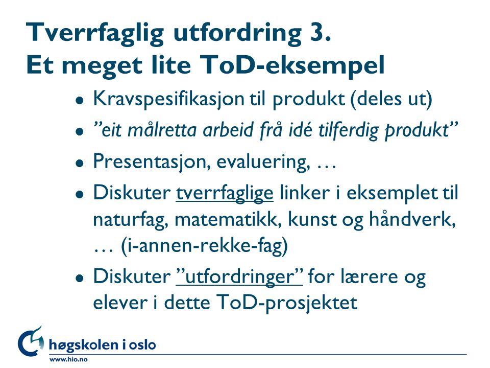 """Tverrfaglig utfordring 3. Et meget lite ToD-eksempel l Kravspesifikasjon til produkt (deles ut) l """"eit målretta arbeid frå idé tilferdig produkt"""" l Pr"""