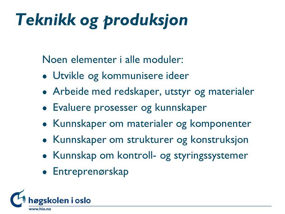 Teknikk og produksjon Noen elementer i alle moduler: l Utvikle og kommunisere ideer l Arbeide med redskaper, utstyr og materialer l Evaluere prosesser
