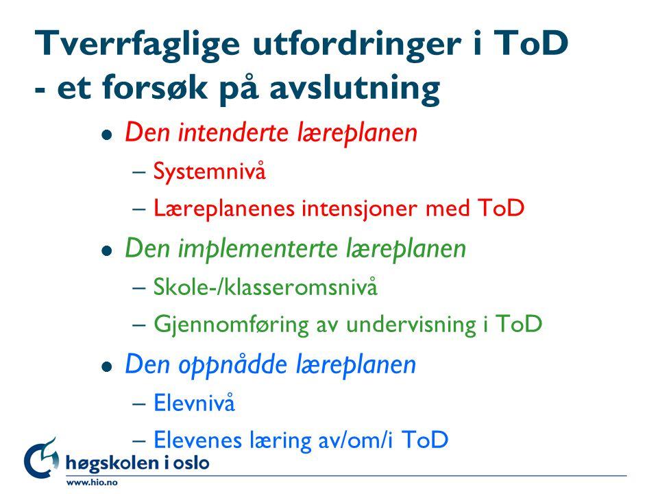Tverrfaglige utfordringer i ToD - et forsøk på avslutning l Den intenderte læreplanen –Systemnivå –Læreplanenes intensjoner med ToD l Den implementert