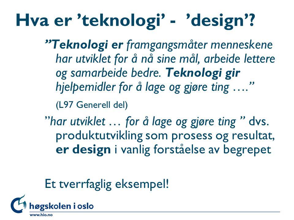 """Hva er 'teknologi' - 'design'? """"Teknologi er framgangsmåter menneskene har utviklet for å nå sine mål, arbeide lettere og samarbeide bedre. Teknologi"""