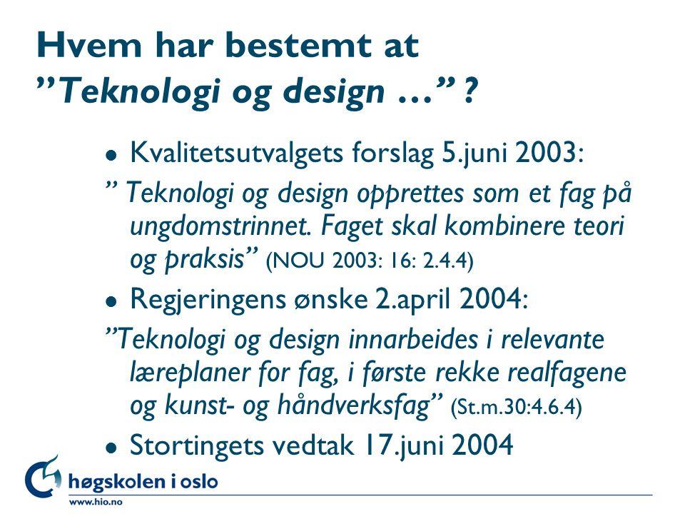 "Hvem har bestemt at ""Teknologi og design …"" ? l Kvalitetsutvalgets forslag 5.juni 2003: "" Teknologi og design opprettes som et fag på ungdomstrinnet."