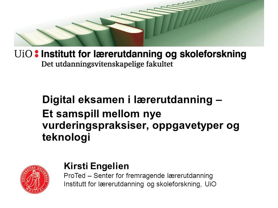 Digital eksamen i lærerutdanning – Et samspill mellom nye vurderingspraksiser, oppgavetyper og teknologi Kirsti Engelien ProTed – Senter for fremragen