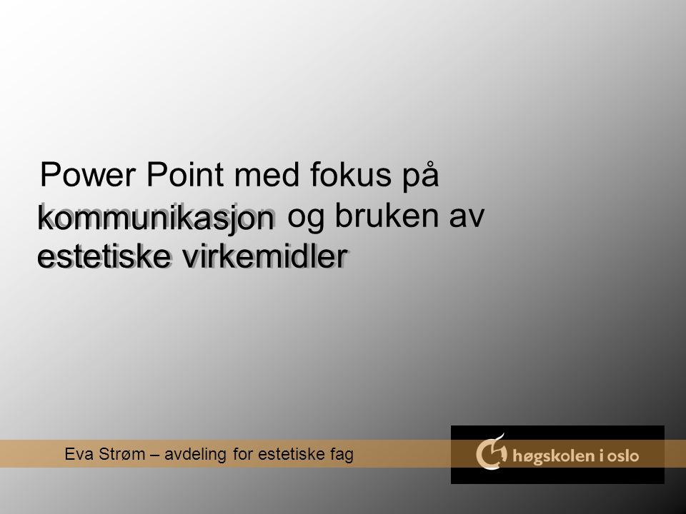Power Point med fokus på kommunikasjon og bruken av estetiske virkemidler Eva Strøm – avdeling for estetiske fag kommunikasjon estetiske virkemidler