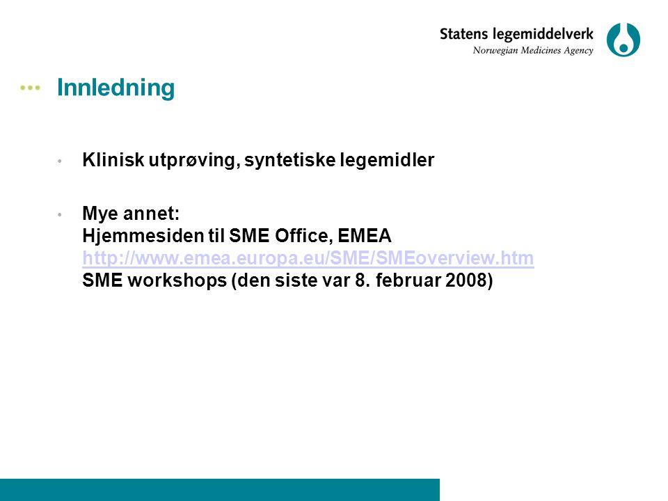 Innledning • Klinisk utprøving, syntetiske legemidler • Mye annet: Hjemmesiden til SME Office, EMEA http://www.emea.europa.eu/SME/SMEoverview.htm SME