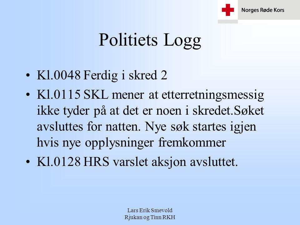 Lars Erik Smevold Rjukan og Tinn RKH Politiets Logg •Kl.0048 Ferdig i skred 2 •Kl.0115 SKL mener at etterretningsmessig ikke tyder på at det er noen i skredet.Søket avsluttes for natten.