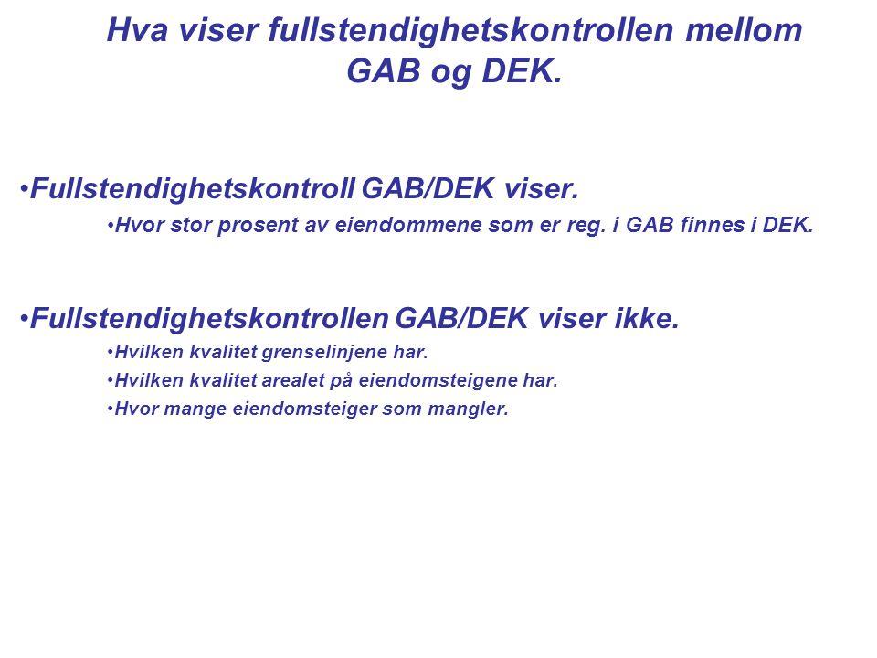 •Fullstendighetskontroll GAB/DEK viser. •Hvor stor prosent av eiendommene som er reg. i GAB finnes i DEK. •Fullstendighetskontrollen GAB/DEK viser ikk