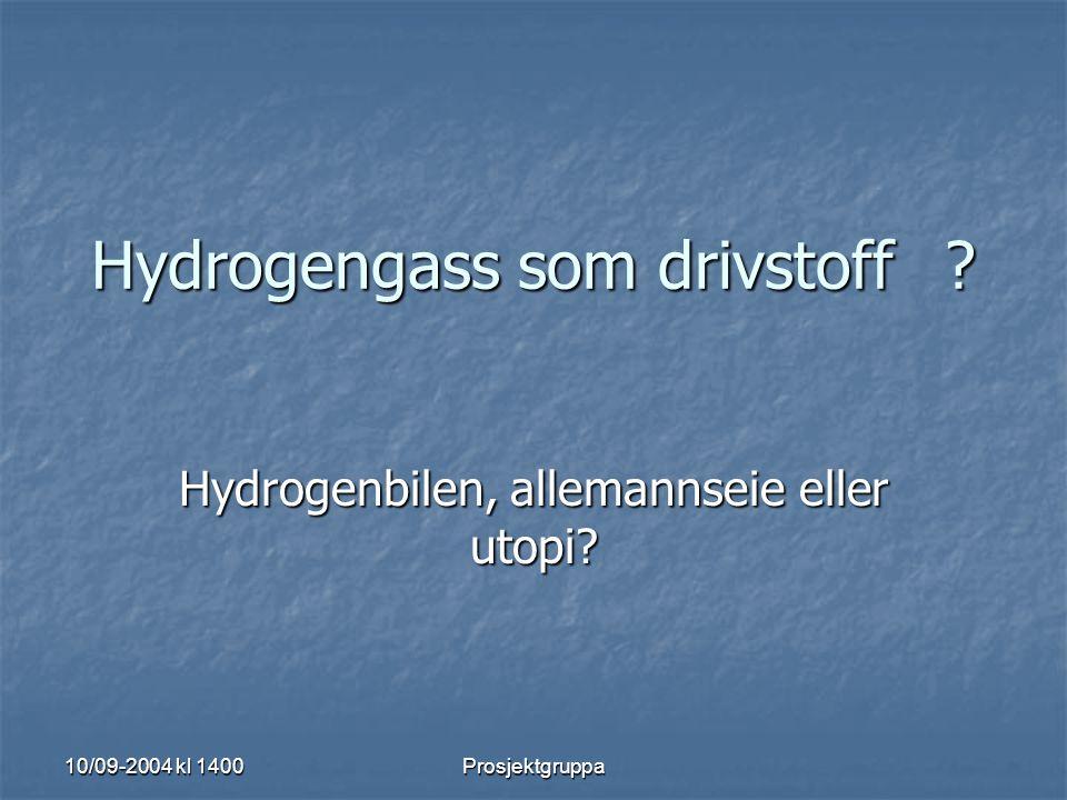 10/09-2004 kl 1400 Prosjektgruppa Hydrogengass som drivstoff? Hydrogenbilen, allemannseie eller utopi?
