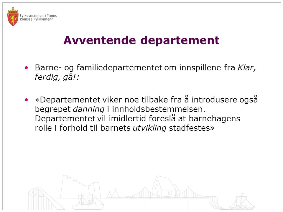 Avventende departement •Barne- og familiedepartementet om innspillene fra Klar, ferdig, gå!: •«Departementet viker noe tilbake fra å introdusere også