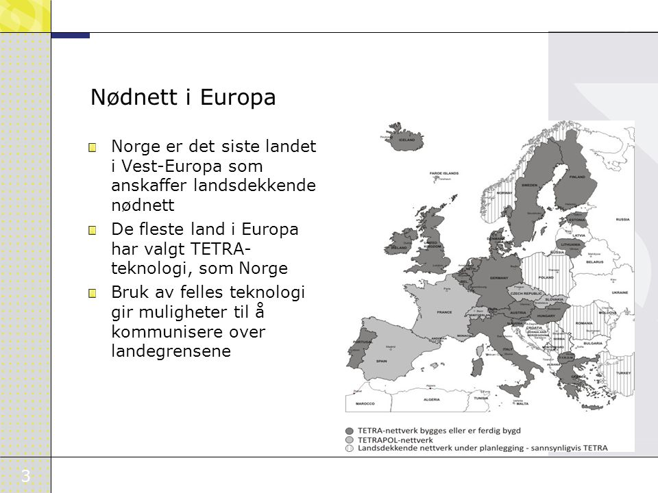 3 Nødnett i Europa Norge er det siste landet i Vest-Europa som anskaffer landsdekkende nødnett De fleste land i Europa har valgt TETRA- teknologi, som Norge Bruk av felles teknologi gir muligheter til å kommunisere over landegrensene