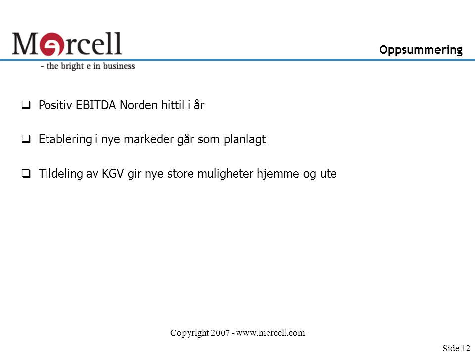 Copyright 2007 - www.mercell.com Oppsummering Side 12  Positiv EBITDA Norden hittil i år  Etablering i nye markeder går som planlagt  Tildeling av KGV gir nye store muligheter hjemme og ute