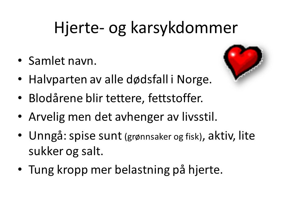 Hjerte- og karsykdommer • Samlet navn. • Halvparten av alle dødsfall i Norge. • Blodårene blir tettere, fettstoffer. • Arvelig men det avhenger av liv