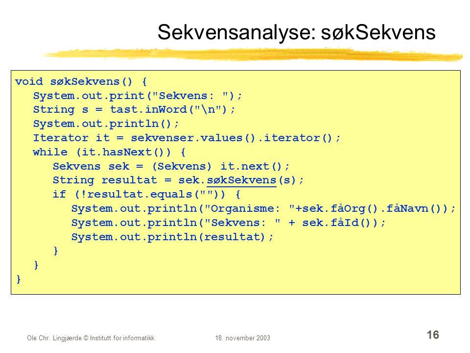 Ole Chr. Lingjærde © Institutt for informatikk18. november 2003 16 Sekvensanalyse: søkSekvens void søkSekvens() { System.out.print(