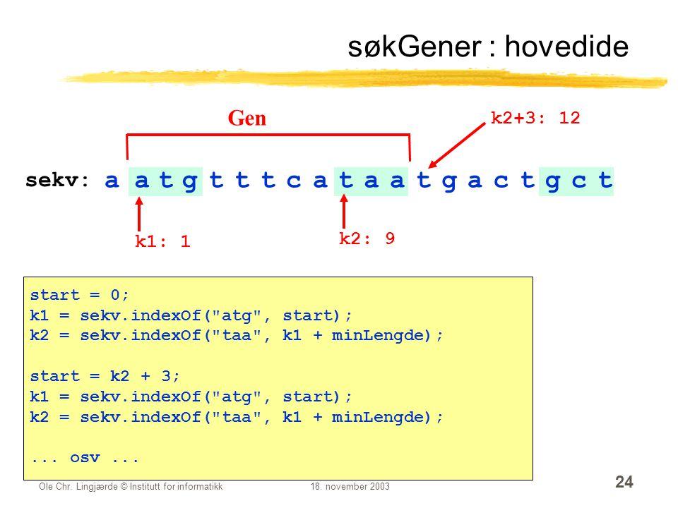 Ole Chr. Lingjærde © Institutt for informatikk18. november 2003 24 søkGener : hovedide aatgtttcataatgactgct sekv: k1: 1 k2: 9 Gen start = 0; k1 = sekv