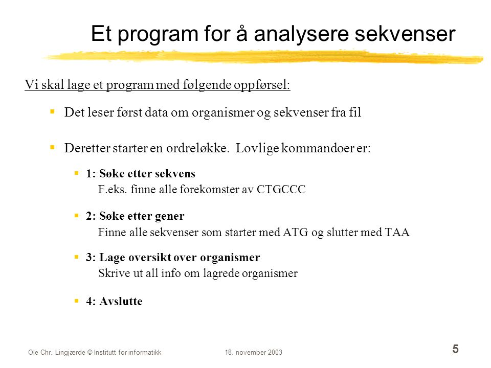 Ole Chr. Lingjærde © Institutt for informatikk18. november 2003 5 Et program for å analysere sekvenser Vi skal lage et program med følgende oppførsel: