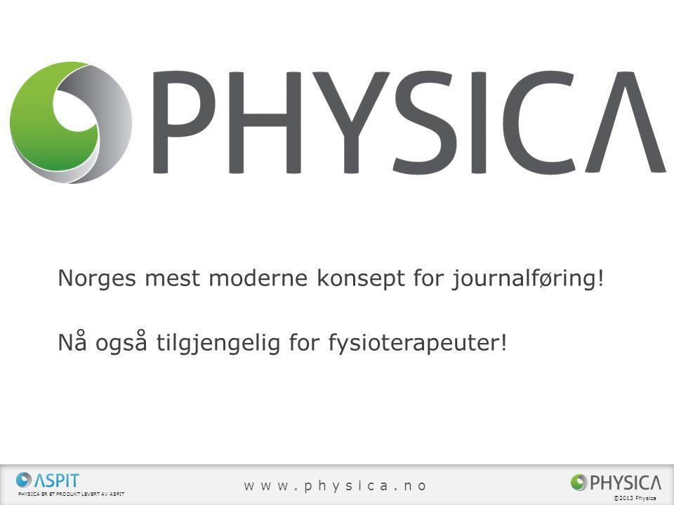 Norges mest moderne konsept for journalføring! Nå også tilgjengelig for fysioterapeuter! PHYSICA ER ET PRODUKT LEVERT AV ASPIT ©2013 Physica www.physi