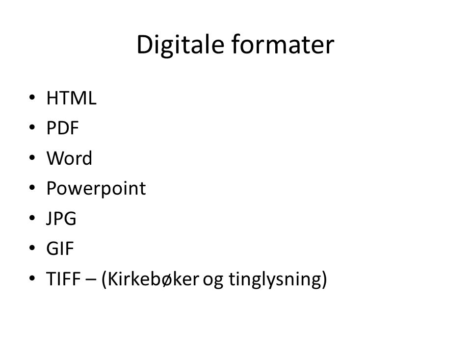 Digitale formater • HTML • PDF • Word • Powerpoint • JPG • GIF • TIFF – (Kirkebøker og tinglysning)
