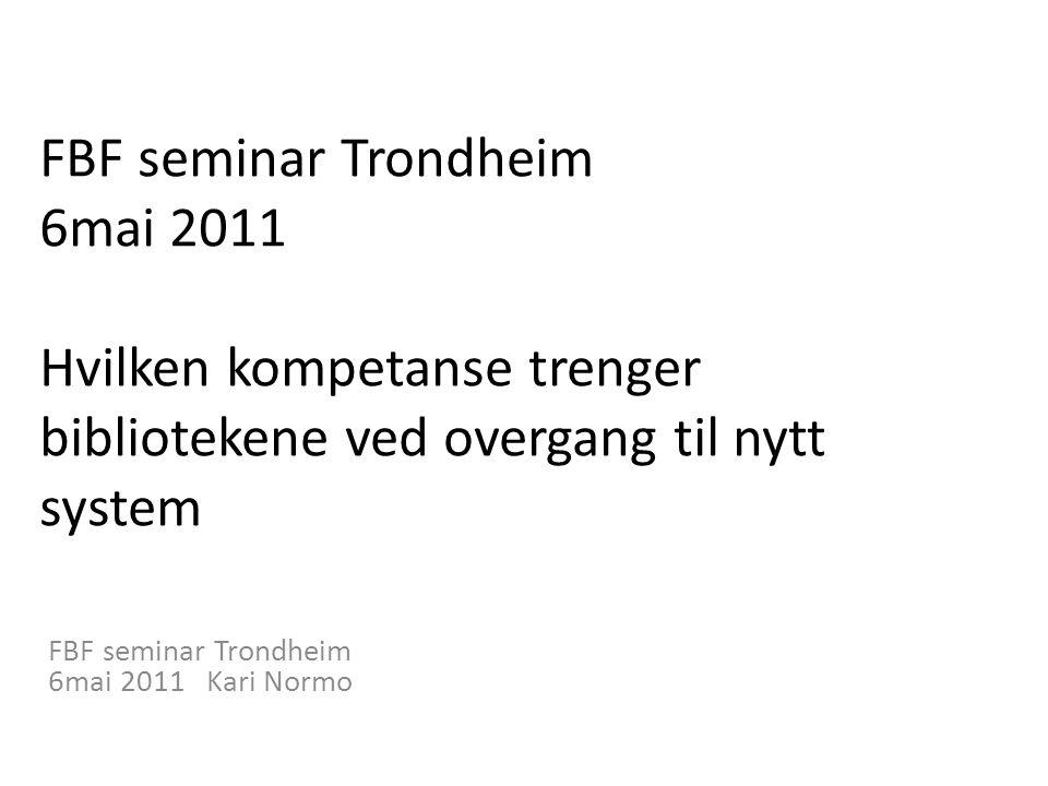 FBF seminar Trondheim 6mai 2011 Hvilken kompetanse trenger bibliotekene ved overgang til nytt system FBF seminar Trondheim 6mai 2011 Kari Normo