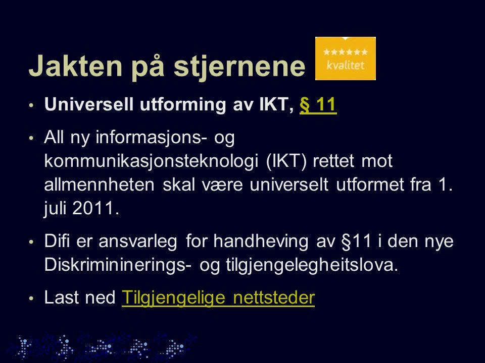 Jakten på stjernene • Universell utforming av IKT, § 11§ 11 • All ny informasjons- og kommunikasjonsteknologi (IKT) rettet mot allmennheten skal være universelt utformet fra 1.