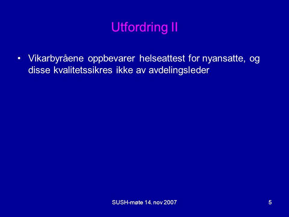SUSH-møte 14. nov 20075 Utfordring II •Vikarbyråene oppbevarer helseattest for nyansatte, og disse kvalitetssikres ikke av avdelingsleder