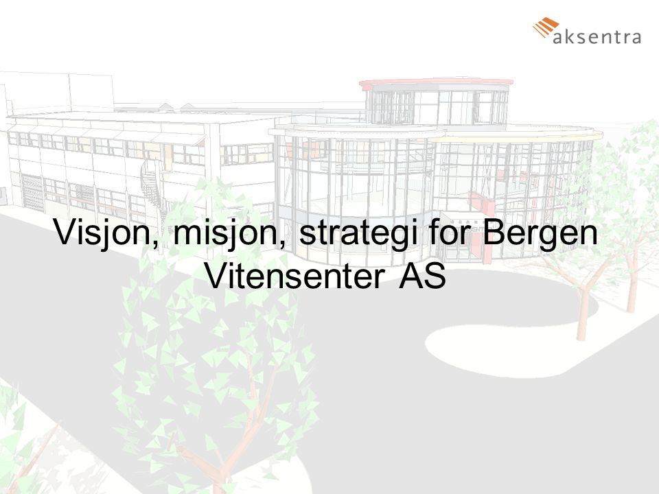 Bergen Vitensenter AS8 Visjon, misjon, strategi for Bergen Vitensenter AS