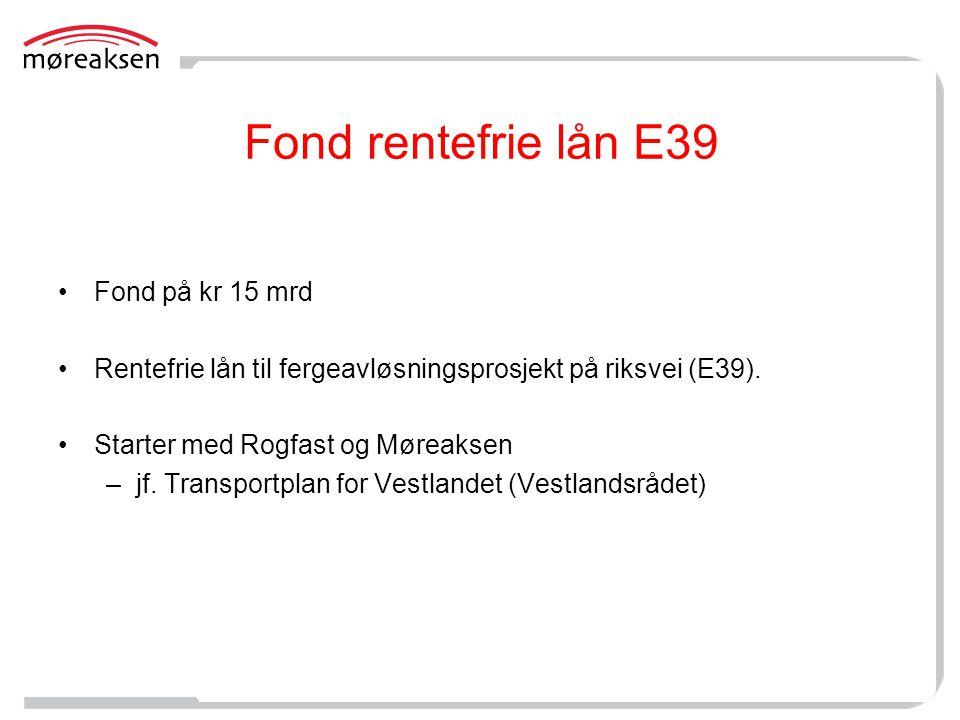Fond rentefrie lån E39 •Fond på kr 15 mrd •Rentefrie lån til fergeavløsningsprosjekt på riksvei (E39). •Starter med Rogfast og Møreaksen –jf. Transpor