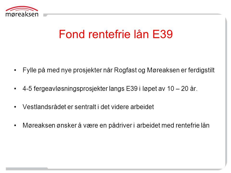 Fond rentefrie lån E39 •Fylle på med nye prosjekter når Rogfast og Møreaksen er ferdigstilt •4-5 fergeavløsningsprosjekter langs E39 i løpet av 10 – 2