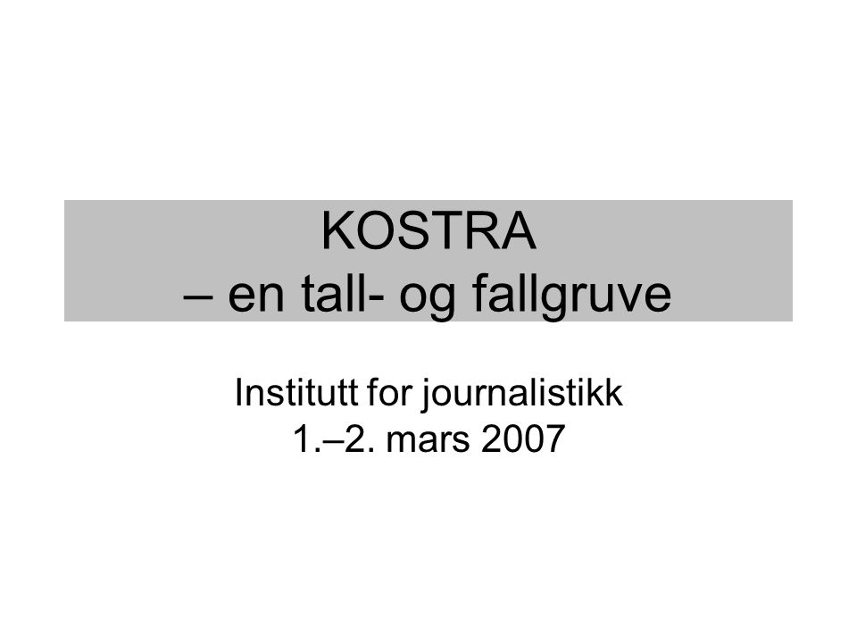 KOSTRA – en tall- og fallgruve Institutt for journalistikk 1.–2. mars 2007