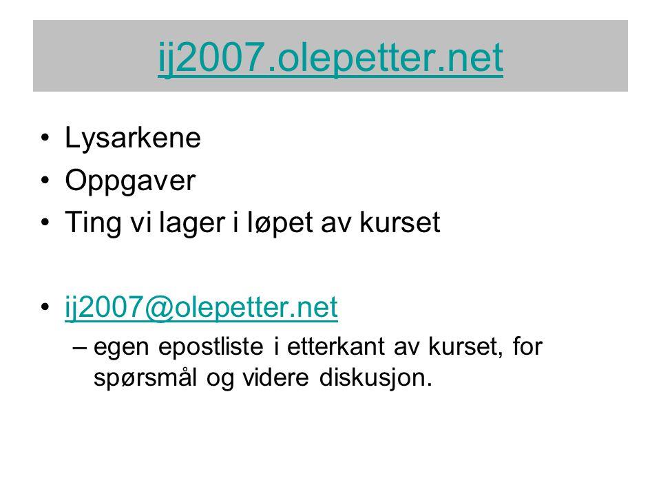 ij2007.olepetter.net •Lysarkene •Oppgaver •Ting vi lager i løpet av kurset •ij2007@olepetter.netij2007@olepetter.net –egen epostliste i etterkant av k