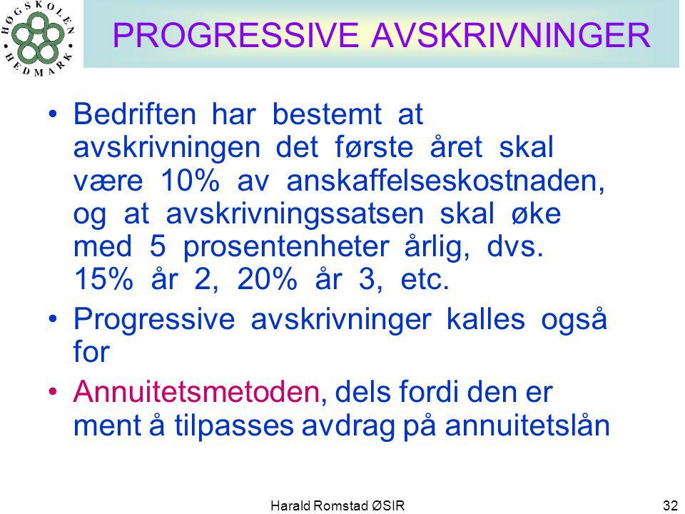 Harald Romstad ØSIR 32 PROGRESSIVE AVSKRIVNINGER •Bedriften har bestemt at avskrivningen det første året skal være 10% av anskaffelseskostnaden, og at
